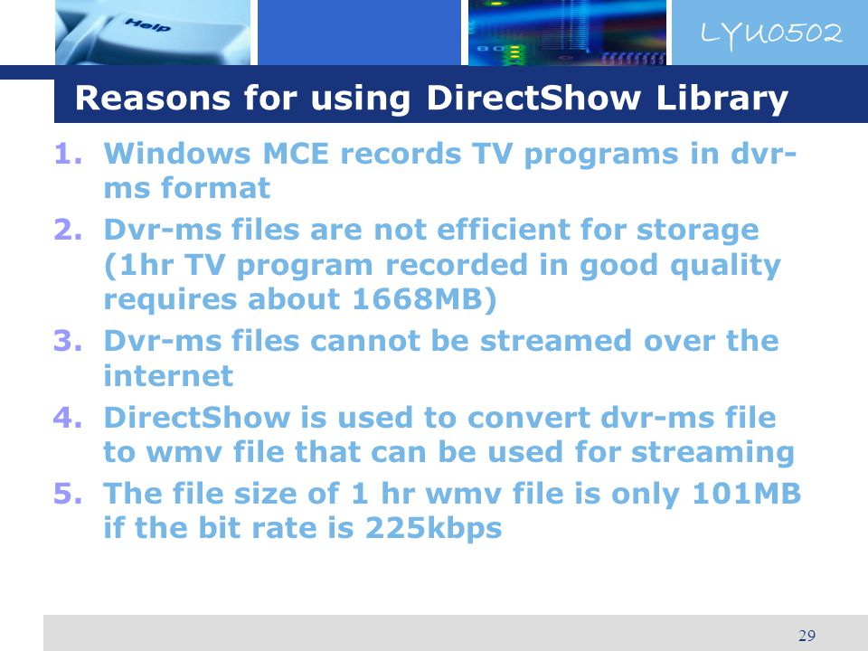 LYU0502 29 Reasons for using DirectShow Library 1.Windows MCE records TV programs in dvr- ms format 2.Dvr-ms files are not efficient for storage (1hr TV program recorded in good quality requires about 1668MB) 3.Dvr-ms files cannot be streamed over the internet 4.DirectShow is used to convert dvr-ms file to wmv file that can be used for streaming 5.The file size of 1 hr wmv file is only 101MB if the bit rate is 225kbps