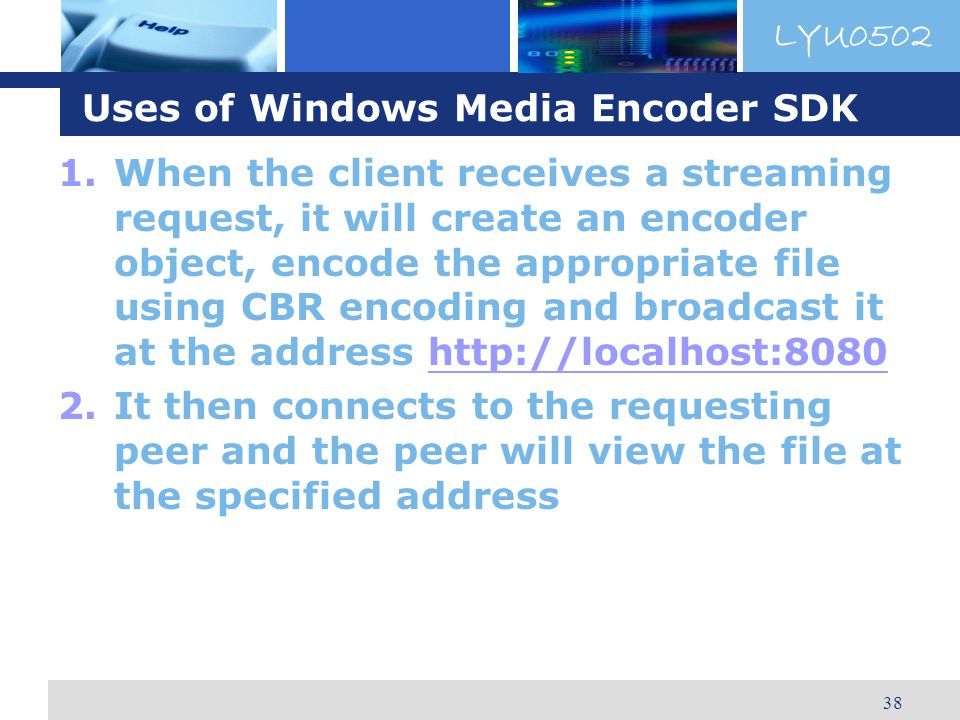 LYU0502 38 Uses of Windows Media Encoder SDK 1.When the client receives a streaming request, it will create an encoder object, encode the appropriate file using CBR encoding and broadcast it at the address http://localhost:8080http://localhost:8080 2.It then connects to the requesting peer and the peer will view the file at the specified address