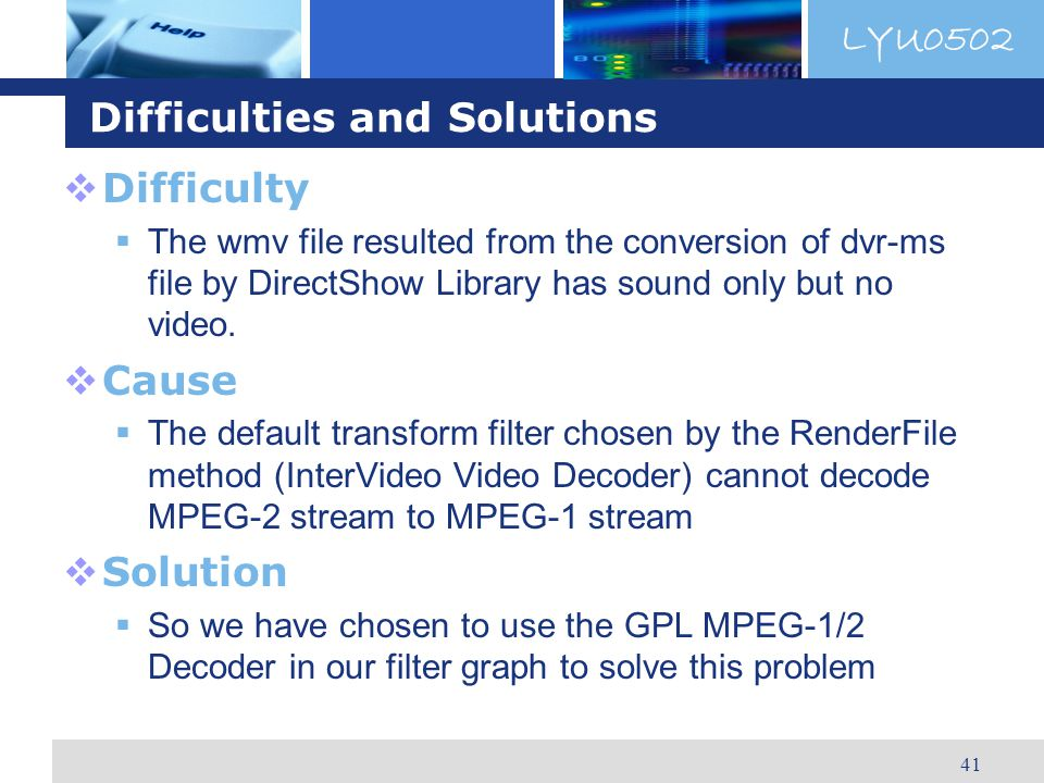 LYU0502 41 Difficulties and Solutions Difficulty The wmv file resulted from the conversion of dvr-ms file by DirectShow Library has sound only but no video.