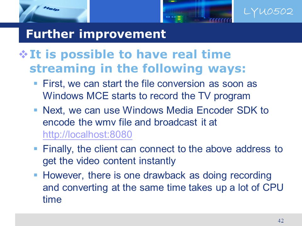 LYU0502 42 Further improvement It is possible to have real time streaming in the following ways: First, we can start the file conversion as soon as Windows MCE starts to record the TV program Next, we can use Windows Media Encoder SDK to encode the wmv file and broadcast it at http://localhost:8080 http://localhost:8080 Finally, the client can connect to the above address to get the video content instantly However, there is one drawback as doing recording and converting at the same time takes up a lot of CPU time