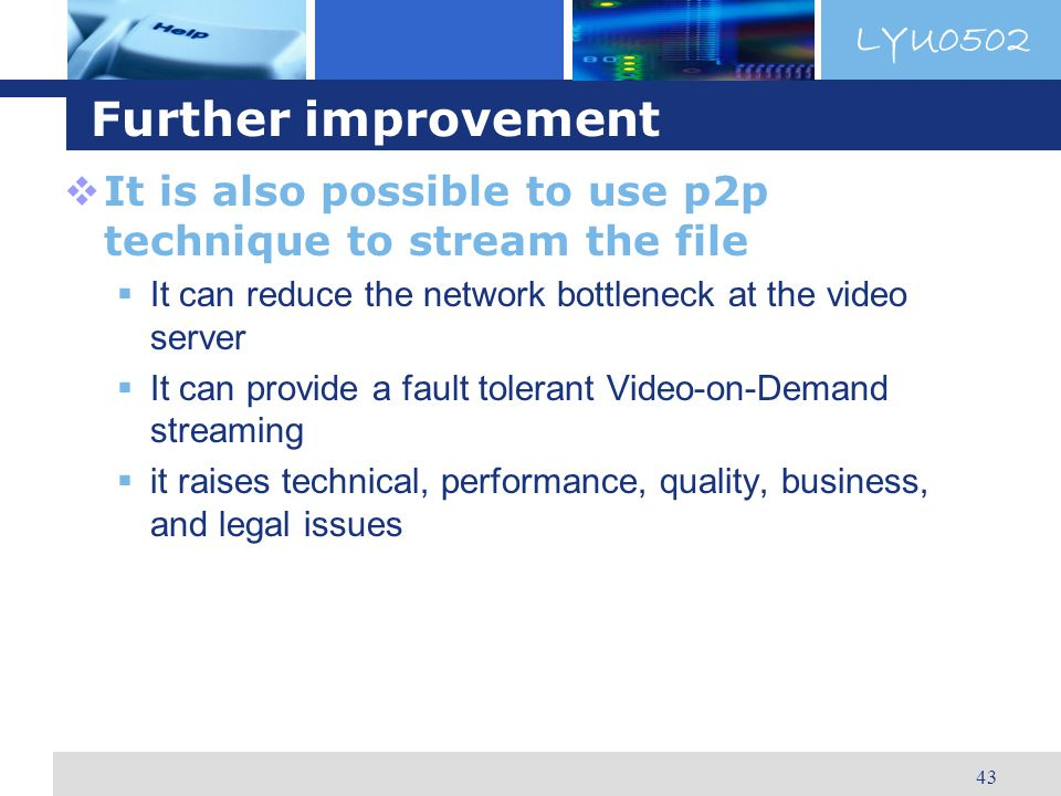 LYU0502 43 Further improvement It is also possible to use p2p technique to stream the file It can reduce the network bottleneck at the video server It can provide a fault tolerant Video-on-Demand streaming it raises technical, performance, quality, business, and legal issues
