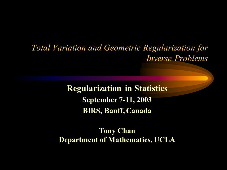 Total Variation and Geometric Regularization for Inverse Problems Regularization in Statistics September 7-11, 2003 BIRS, Banff, Canada Tony Chan Depa