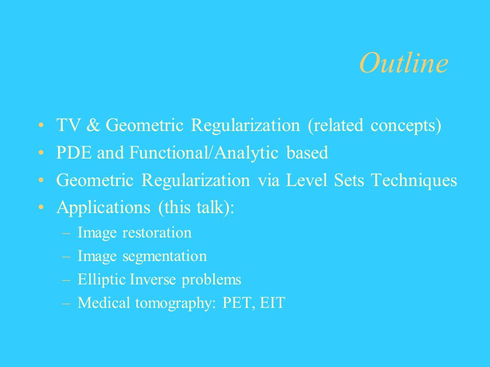 Outline TV & Geometric Regularization (related concepts) PDE and Functional/Analytic based Geometric Regularization via Level Sets Techniques Applicat