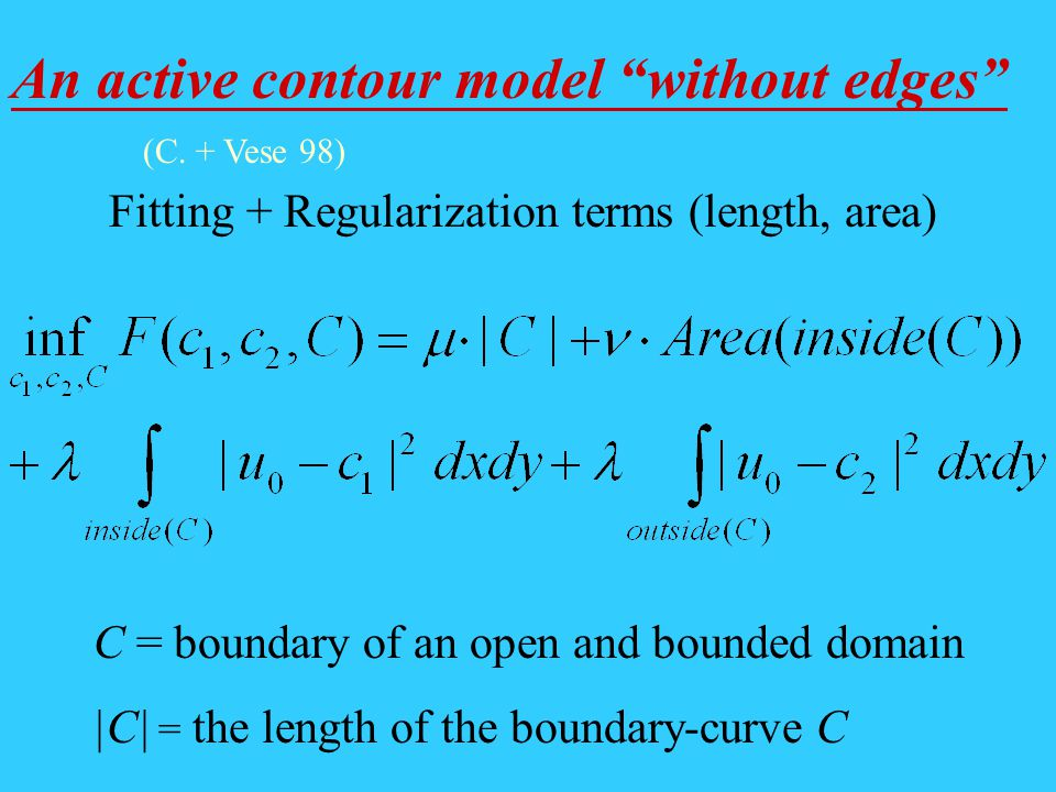 An active contour model without edges Fitting + Regularization terms (length, area) C = boundary of an open and bounded domain |C| = the length of the