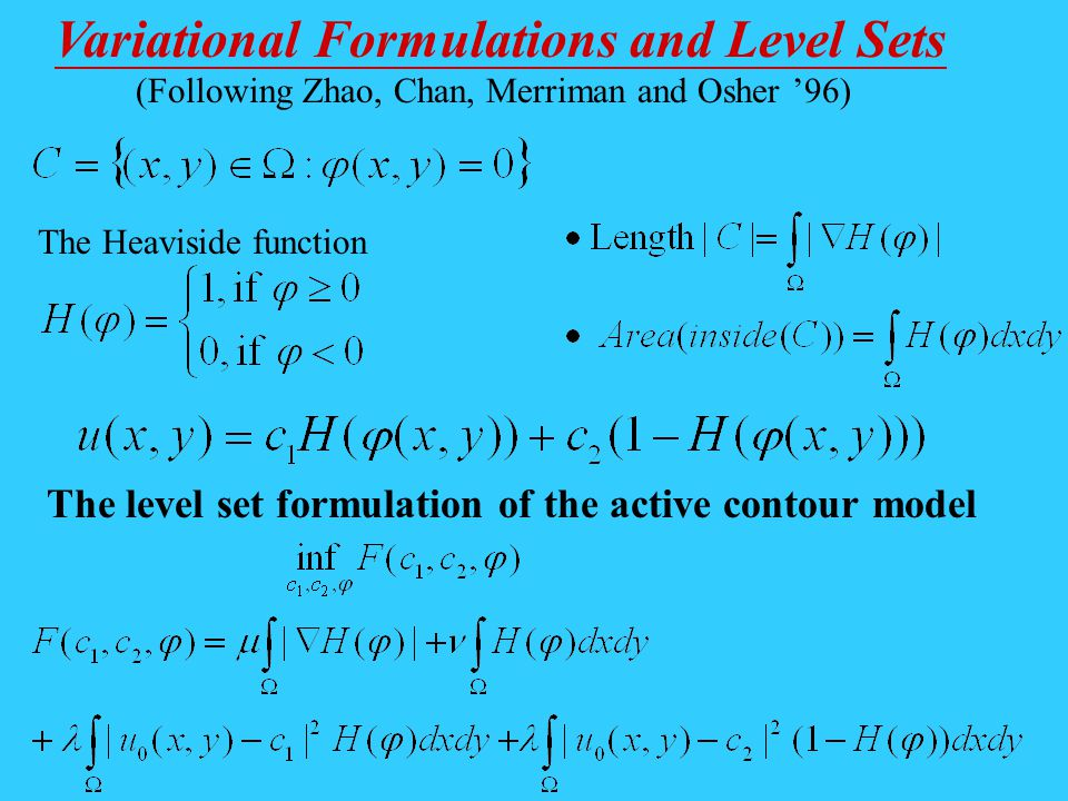 Variational Formulations and Level Sets (Following Zhao, Chan, Merriman and Osher 96) The Heaviside function The level set formulation of the active c