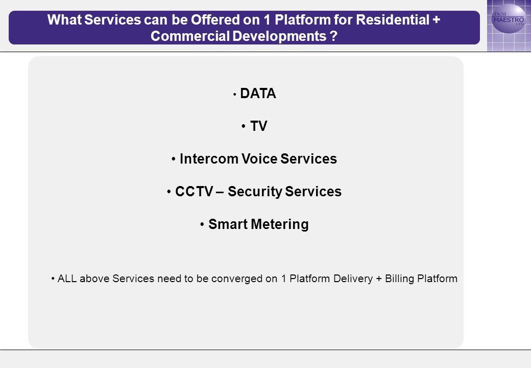 DATA TV Intercom Voice Services CCTV – Security Services Smart Metering ALL above Services need to be converged on 1 Platform Delivery + Billing Platform What Services can be Offered on 1 Platform for Residential + Commercial Developments