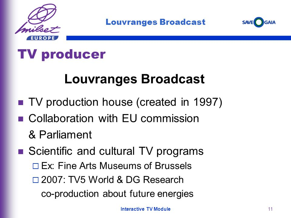 11 TV producer Louvranges Broadcast TV production house (created in 1997) Collaboration with EU commission & Parliament Scientific and cultural TV programs Ex: Fine Arts Museums of Brussels 2007: TV5 World & DG Research co-production about future energies Louvranges Broadcast Interactive TV Module