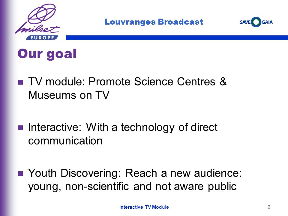 2 Our goal TV module: Promote Science Centres & Museums on TV Interactive: With a technology of direct communication Youth Discovering: Reach a new au