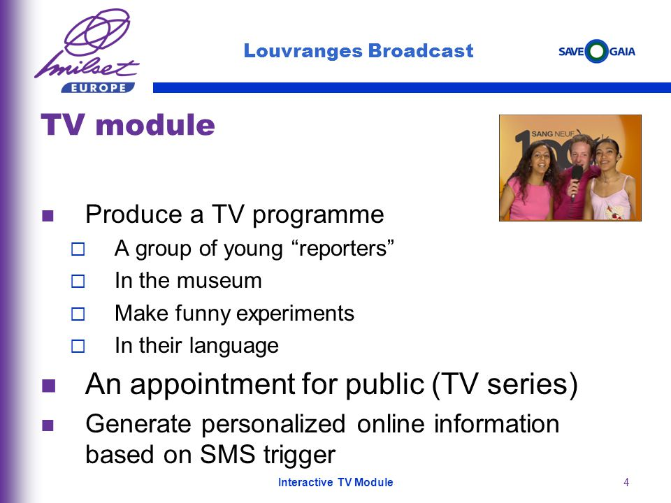 4 Produce a TV programme A group of young reporters In the museum Make funny experiments In their language An appointment for public (TV series) Generate personalized online information based on SMS trigger Louvranges Broadcast TV module Interactive TV Module