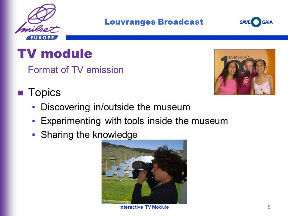 5 Topics Discovering in/outside the museum Experimenting with tools inside the museum Sharing the knowledge Louvranges Broadcast TV module Format of TV emission Interactive TV Module