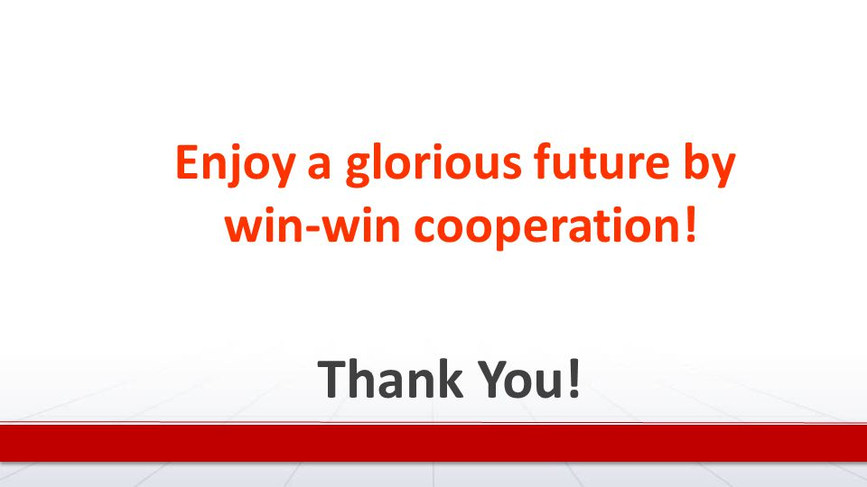 Thank You! Enjoy a glorious future by win-win cooperation!
