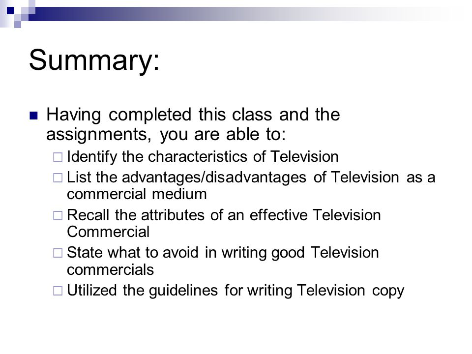 Summary: Having completed this class and the assignments, you are able to: Identify the characteristics of Television List the advantages/disadvantages of Television as a commercial medium Recall the attributes of an effective Television Commercial State what to avoid in writing good Television commercials Utilized the guidelines for writing Television copy