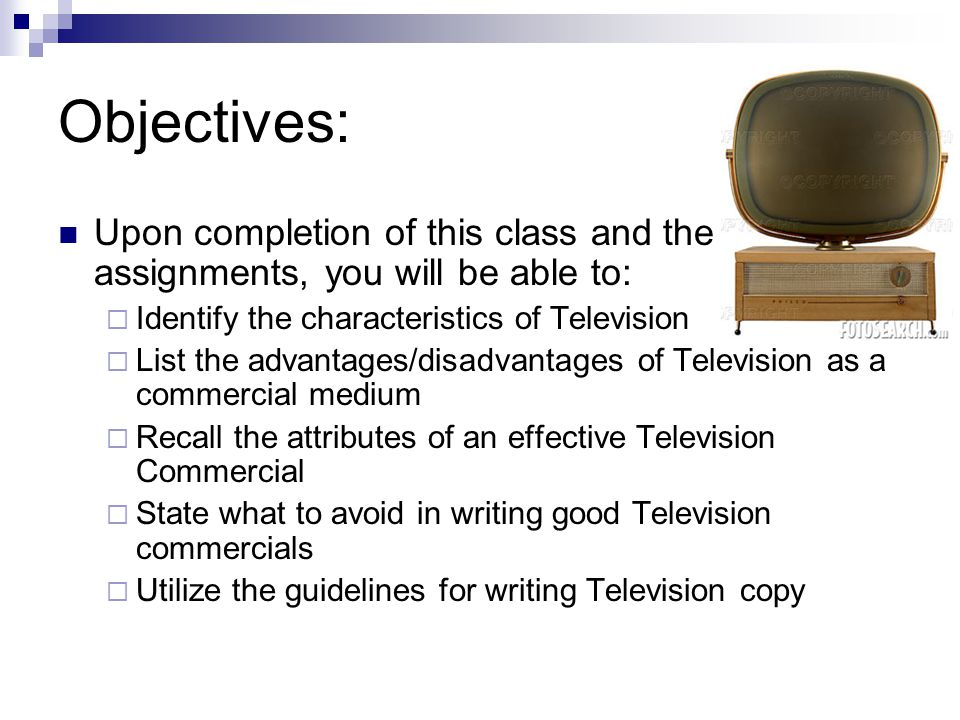 Objectives: Upon completion of this class and the assignments, you will be able to: Identify the characteristics of Television List the advantages/disadvantages of Television as a commercial medium Recall the attributes of an effective Television Commercial State what to avoid in writing good Television commercials Utilize the guidelines for writing Television copy