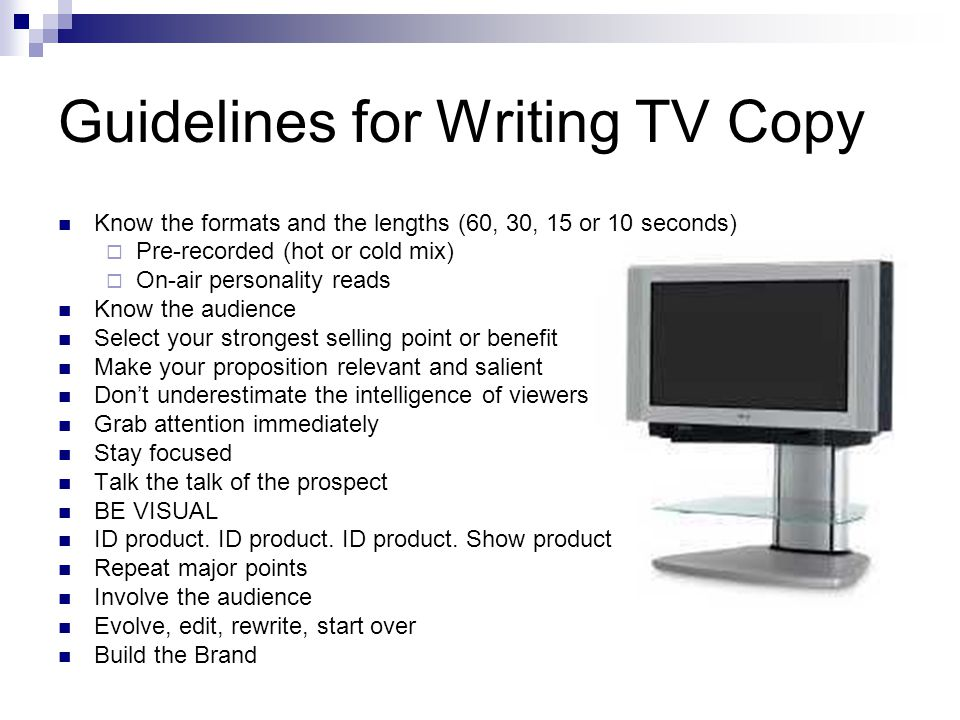 Guidelines for Writing TV Copy Know the formats and the lengths (60, 30, 15 or 10 seconds) Pre-recorded (hot or cold mix) On-air personality reads Know the audience Select your strongest selling point or benefit Make your proposition relevant and salient Dont underestimate the intelligence of viewers Grab attention immediately Stay focused Talk the talk of the prospect BE VISUAL ID product.