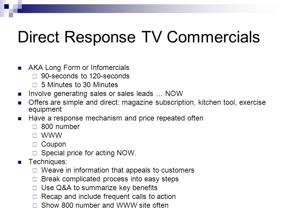 Direct Response TV Commercials AKA Long Form or Infomercials 90-seconds to 120-seconds 5 Minutes to 30 Minutes Involve generating sales or sales leads … NOW Offers are simple and direct: magazine subscription, kitchen tool, exercise equipment Have a response mechanism and price repeated often 800 number WWW Coupon Special price for acting NOW.