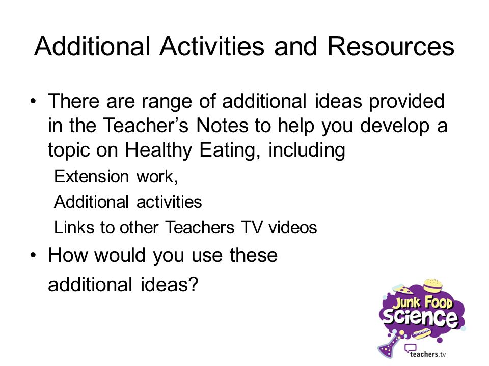 Additional Activities and Resources There are range of additional ideas provided in the Teachers Notes to help you develop a topic on Healthy Eating,