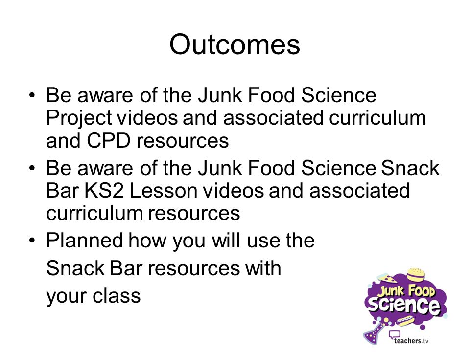 Outcomes Be aware of the Junk Food Science Project videos and associated curriculum and CPD resources Be aware of the Junk Food Science Snack Bar KS2