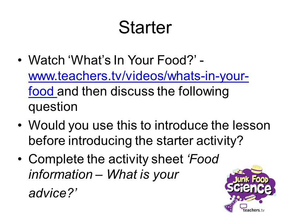 Starter Watch Whats In Your Food? - www.teachers.tv/videos/whats-in-your- food and then discuss the following question www.teachers.tv/videos/whats-in