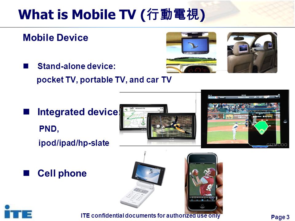 ITE confidential documents for authorized use only Page 3 What is Mobile TV ( ) Mobile Device Stand-alone device: pocket TV, portable TV, and car TV Integrated device: PND, ipod/ipad/hp-slate Cell phone