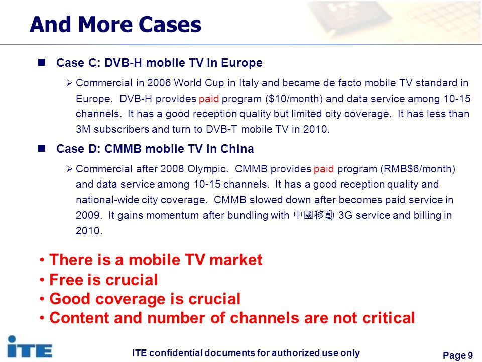 ITE confidential documents for authorized use only Page 9 And More Cases Case C: DVB-H mobile TV in Europe Commercial in 2006 World Cup in Italy and became de facto mobile TV standard in Europe.