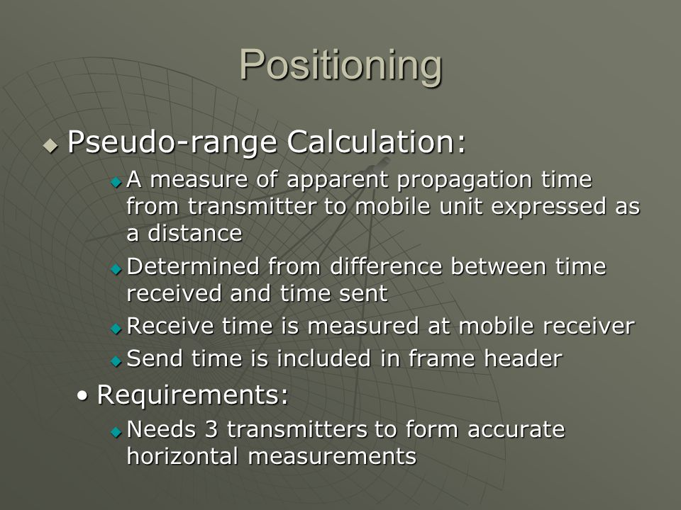 Positioning Pseudo-range Calculation: Pseudo-range Calculation: A measure of apparent propagation time from transmitter to mobile unit expressed as a distance A measure of apparent propagation time from transmitter to mobile unit expressed as a distance Determined from difference between time received and time sent Determined from difference between time received and time sent Receive time is measured at mobile receiver Receive time is measured at mobile receiver Send time is included in frame header Send time is included in frame header Requirements:Requirements: Needs 3 transmitters to form accurate horizontal measurements Needs 3 transmitters to form accurate horizontal measurements