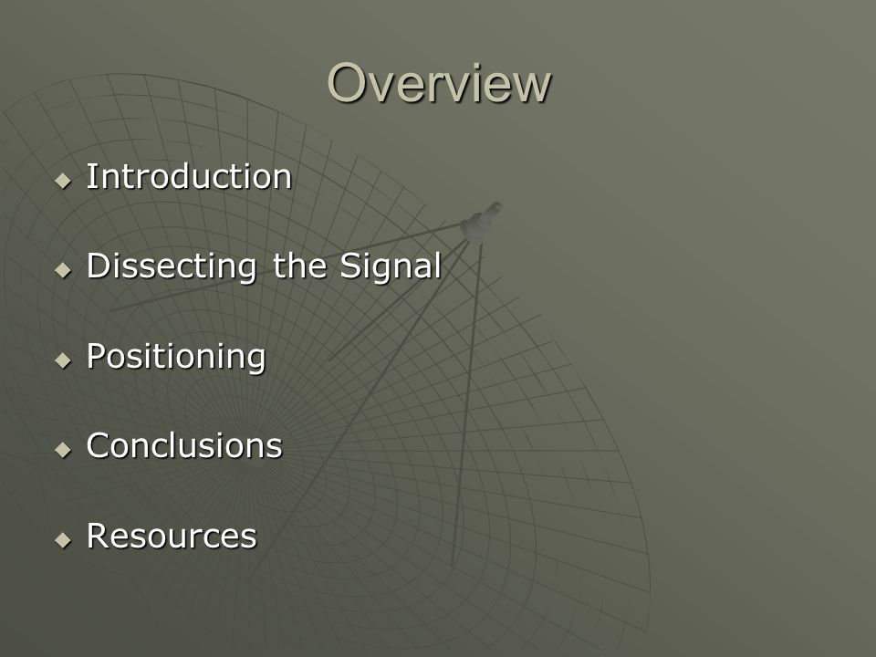 Overview Introduction Introduction Dissecting the Signal Dissecting the Signal Positioning Positioning Conclusions Conclusions Resources Resources