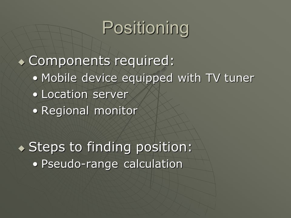 Positioning Components required: Components required: Mobile device equipped with TV tunerMobile device equipped with TV tuner Location serverLocation server Regional monitorRegional monitor Steps to finding position: Steps to finding position: Pseudo-range calculationPseudo-range calculation