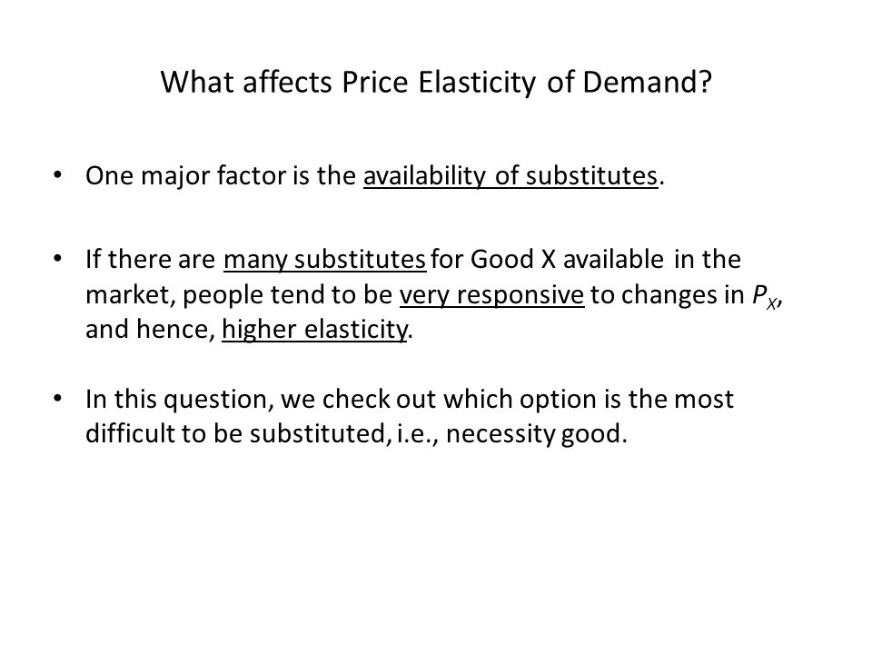 What affects Price Elasticity of Demand? One major factor is the availability of substitutes. If there are many substitutes for Good X available in th