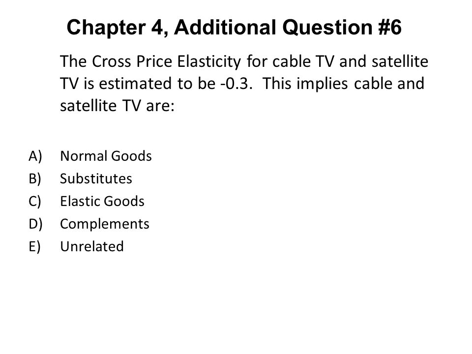 The Cross Price Elasticity for cable TV and satellite TV is estimated to be -0.3. This implies cable and satellite TV are: A)Normal Goods B)Substitute