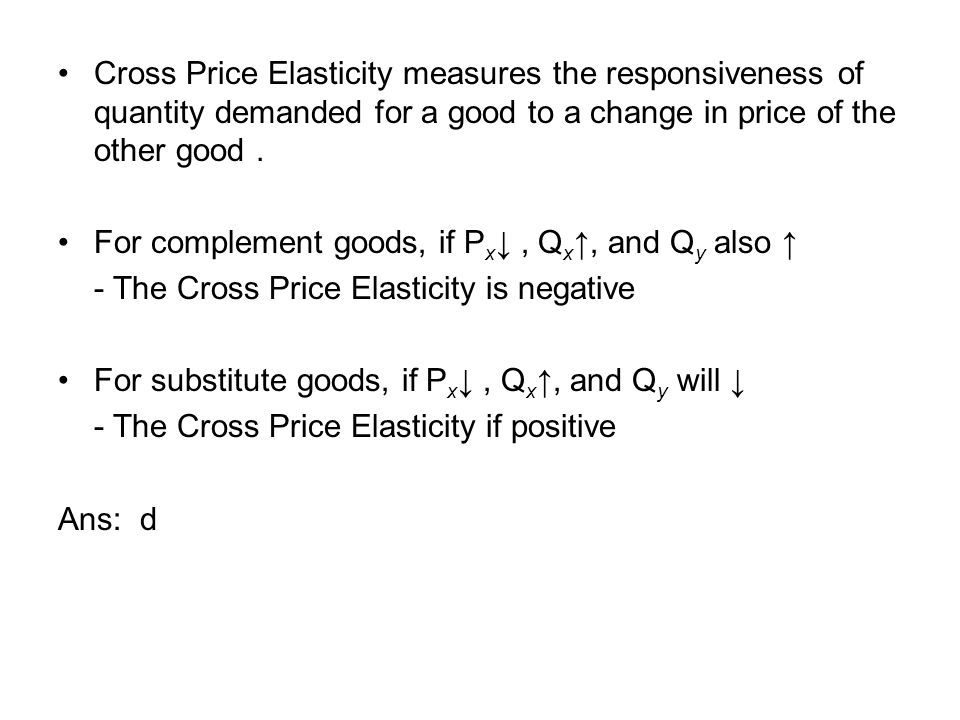 Cross Price Elasticity measures the responsiveness of quantity demanded for a good to a change in price of the other good. For complement goods, if P
