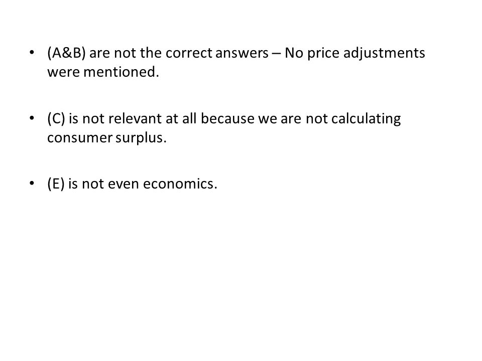 (A&B) are not the correct answers – No price adjustments were mentioned. (C) is not relevant at all because we are not calculating consumer surplus. (