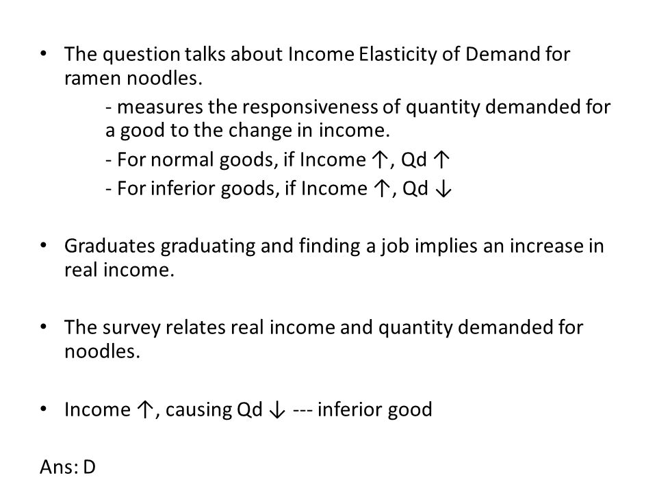 The question talks about Income Elasticity of Demand for ramen noodles. - measures the responsiveness of quantity demanded for a good to the change in