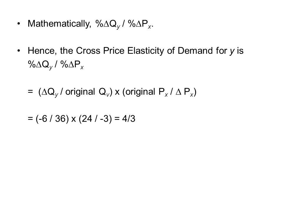 Mathematically, %Q y / %P x. Hence, the Cross Price Elasticity of Demand for y is %Q y / %P x = (Q y / original Q v ) x (original P x / P x ) = (-6 /