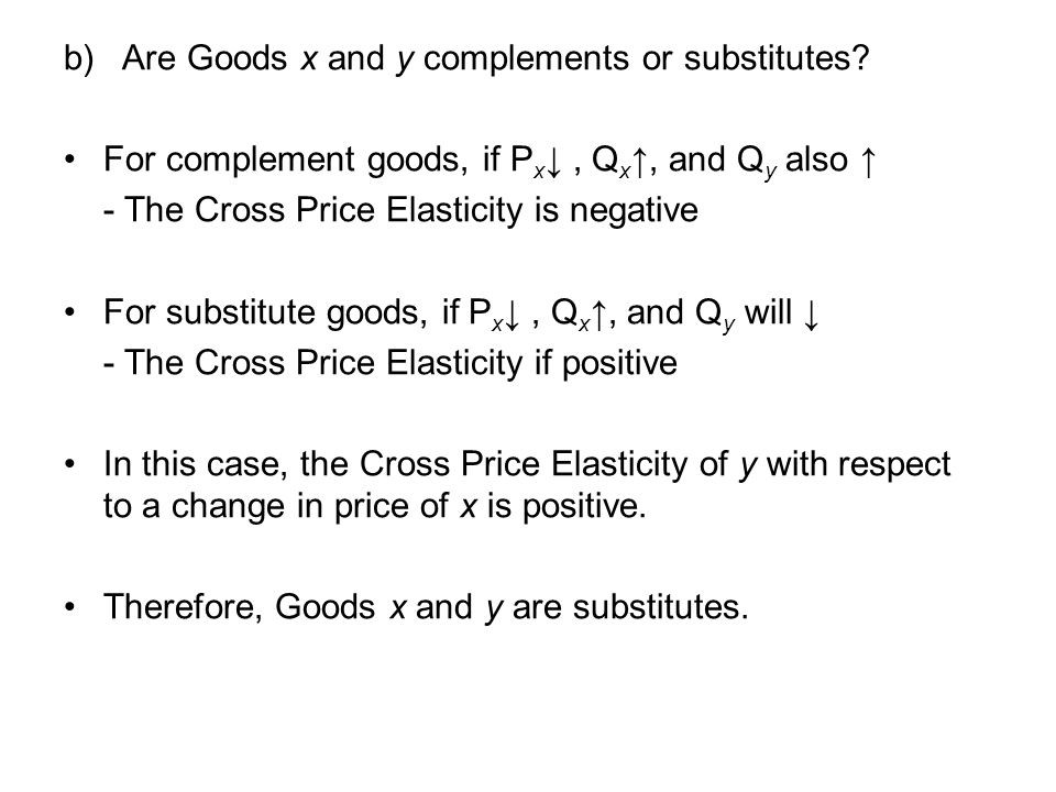 b) Are Goods x and y complements or substitutes? For complement goods, if P x, Q x, and Q y also - The Cross Price Elasticity is negative For substitu