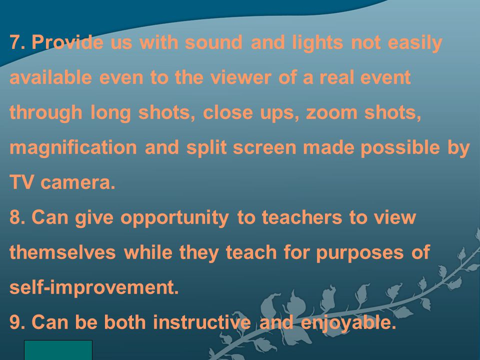 7. Provide us with sound and lights not easily available even to the viewer of a real event through long shots, close ups, zoom shots, magnification a