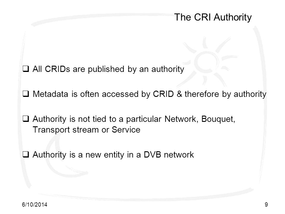 6/10/20149 The CRI Authority All CRIDs are published by an authority Metadata is often accessed by CRID & therefore by authority Authority is not tied