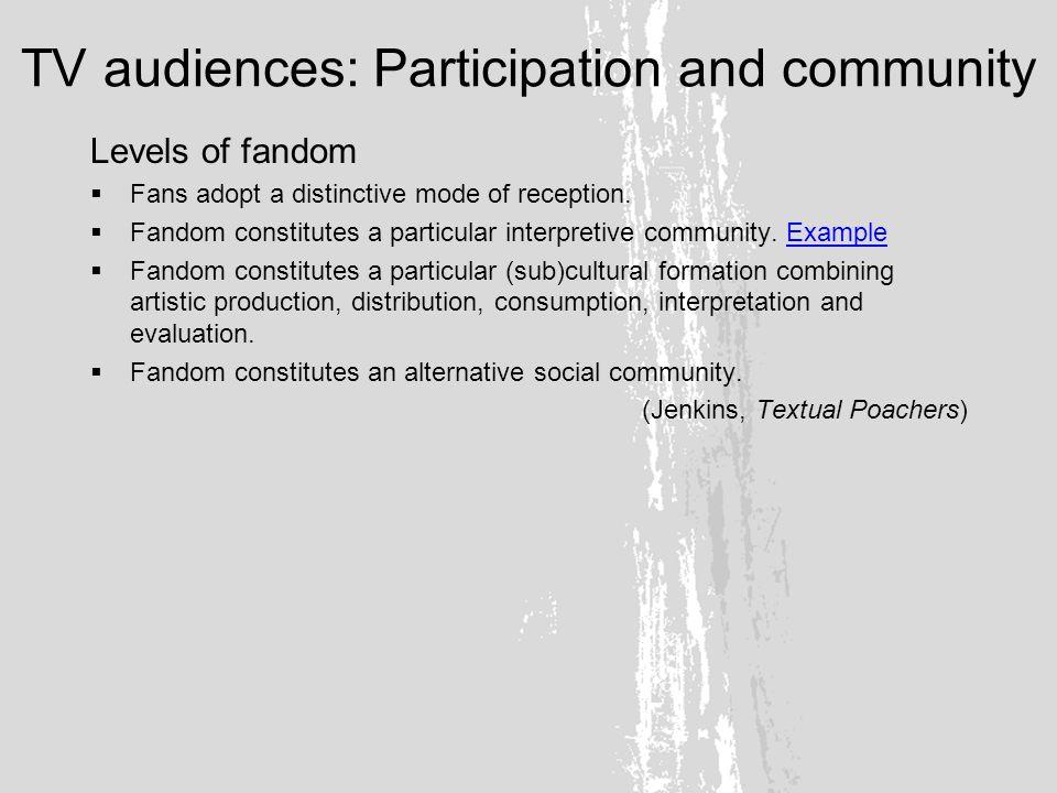 TV audiences: Participation and community Levels of fandom Fans adopt a distinctive mode of reception.