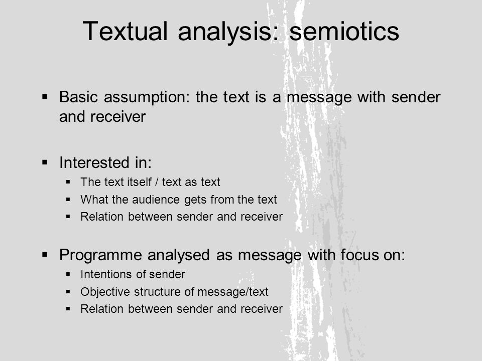 Textual analysis: semiotics Relation between sender and receiver based on code (aka system of meanings) System of codes Iconic code Iconological subcode Aesthetic subcode Erotic subcode Montage subcode Sound code Emotional subcode Stylistic value Conventional value At the level of selection At the level of combining