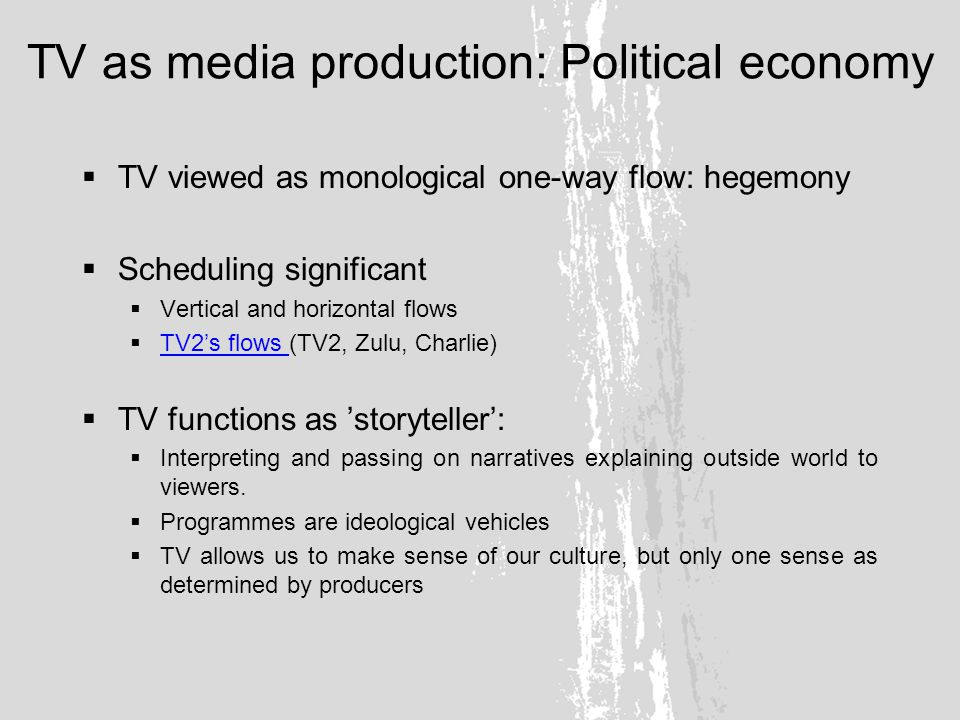 TV as media production: Political economy TV viewed as monological one-way flow: hegemony Scheduling significant Vertical and horizontal flows TV2s flows (TV2, Zulu, Charlie) TV2s flows TV functions as storyteller: Interpreting and passing on narratives explaining outside world to viewers.