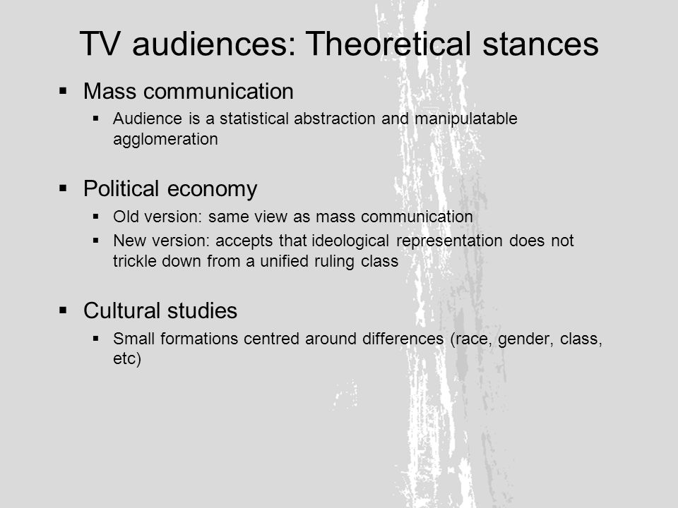 TV audiences: Methods Effects model Media have simple, direct effects on audiences Uses and gratifications People use media how they want BCCC (Birmingham Centre for Contemporary Cultural Studies) Audiences make meaning in social context Empirical research Survey and interview large number of real people