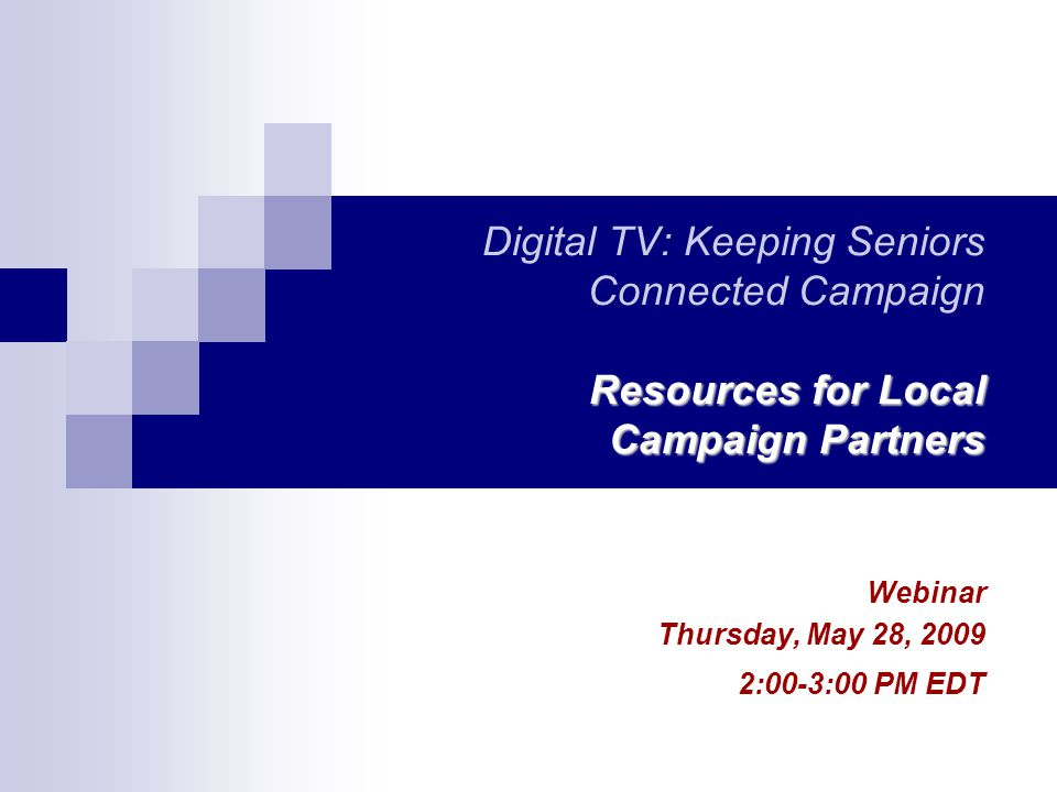 Resources for Local Campaign Partners Digital TV: Keeping Seniors Connected Campaign Resources for Local Campaign Partners Webinar Thursday, May 28, 2009 2:00-3:00 PM EDT