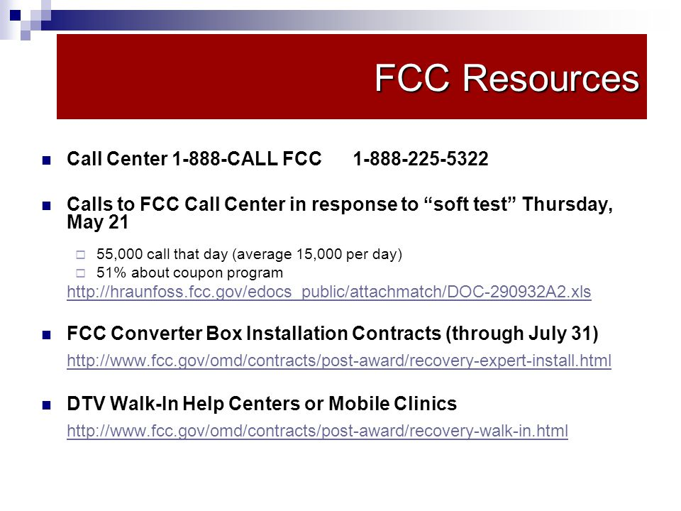 FCC Resources Call Center 1-888-CALL FCC 1-888-225-5322 Calls to FCC Call Center in response to soft test Thursday, May 21 55,000 call that day (average 15,000 per day) 51% about coupon program http://hraunfoss.fcc.gov/edocs_public/attachmatch/DOC-290932A2.xls FCC Converter Box Installation Contracts (through July 31) http://www.fcc.gov/omd/contracts/post-award/recovery-expert-install.html DTV Walk-In Help Centers or Mobile Clinics http://www.fcc.gov/omd/contracts/post-award/recovery-walk-in.html