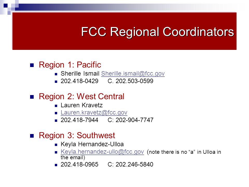 FCC Regional Coordinators Region 1: Pacific Sherille Ismail Sherille.ismail@fcc.govSherille.ismail@fcc.gov 202.418-0429 C.