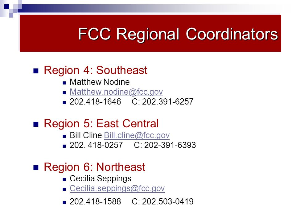 FCC Regional Coordinators Region 4: Southeast Matthew Nodine Matthew.nodine@fcc.gov 202.418-1646 C: 202.391-6257 Region 5: East Central Bill Cline Bill.cline@fcc.govBill.cline@fcc.gov 202.