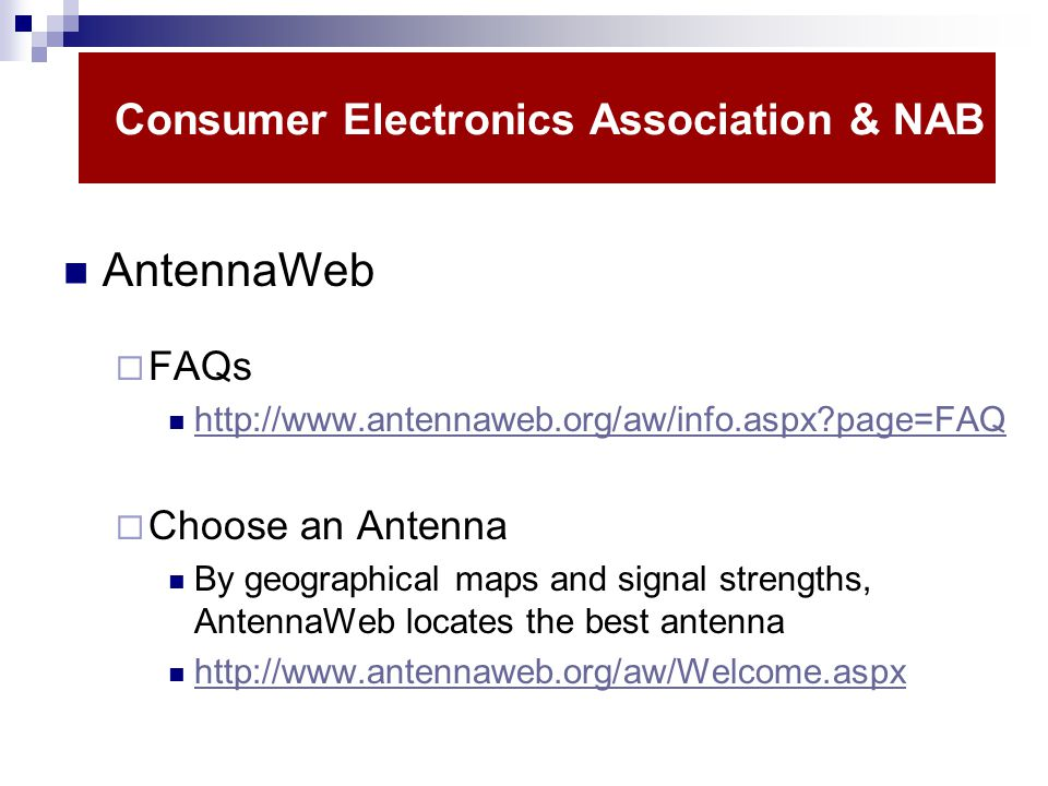 Consumer Electronics Association & NAB AntennaWeb FAQs http://www.antennaweb.org/aw/info.aspx?page=FAQ Choose an Antenna By geographical maps and signal strengths, AntennaWeb locates the best antenna http://www.antennaweb.org/aw/Welcome.aspx