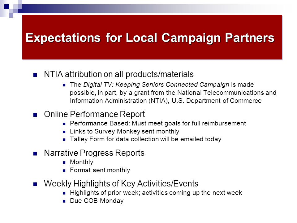 Expectations for Local Campaign Partners NTIA attribution on all products/materials The Digital TV: Keeping Seniors Connected Campaign is made possible, in part, by a grant from the National Telecommunications and Information Administration (NTIA), U.S.