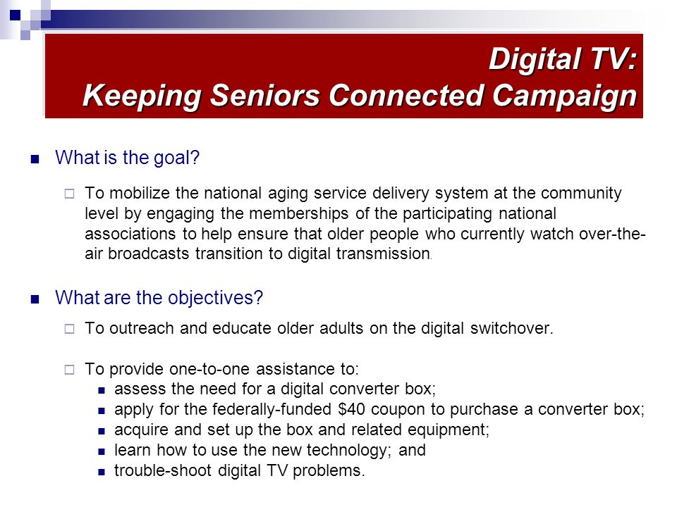 Digital TV: Keeping Seniors Connected Campaign What is the goal.