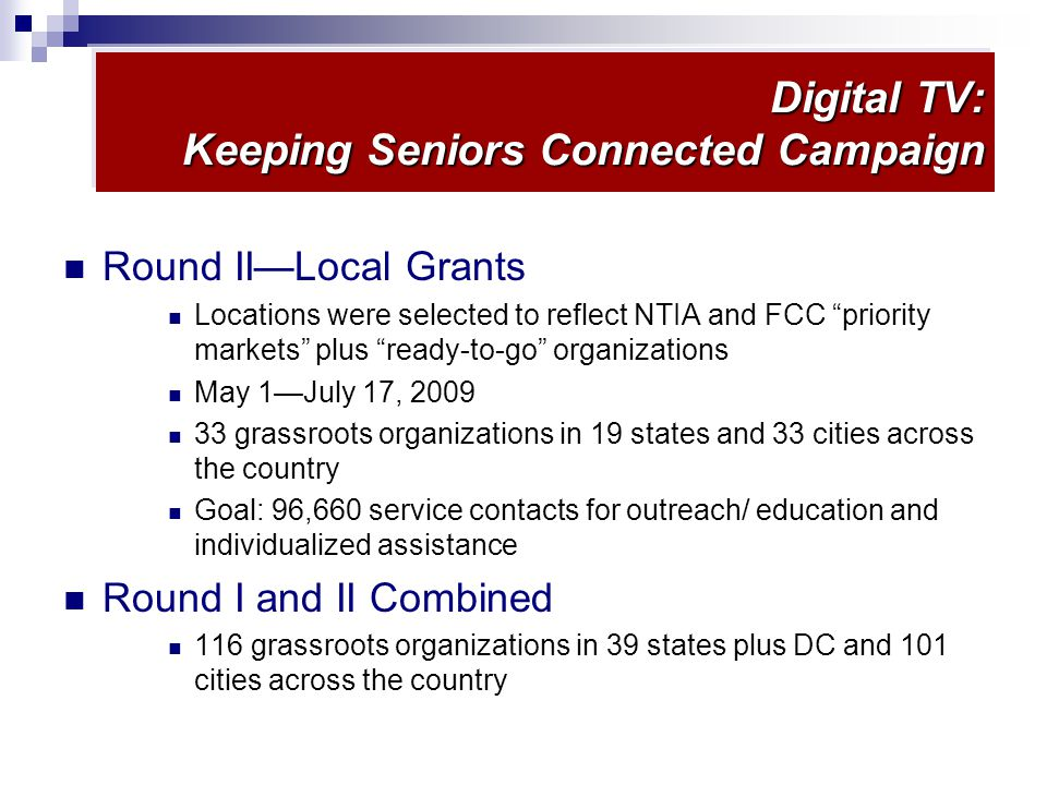 Digital TV: Keeping Seniors Connected Campaign Round IILocal Grants Locations were selected to reflect NTIA and FCC priority markets plus ready-to-go organizations May 1July 17, 2009 33 grassroots organizations in 19 states and 33 cities across the country Goal: 96,660 service contacts for outreach/ education and individualized assistance Round I and II Combined 116 grassroots organizations in 39 states plus DC and 101 cities across the country