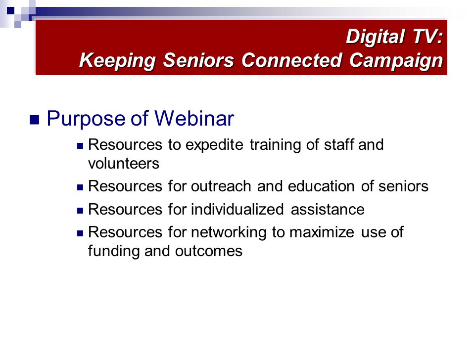 Digital TV: Keeping Seniors Connected Campaign Purpose of Webinar Resources to expedite training of staff and volunteers Resources for outreach and education of seniors Resources for individualized assistance Resources for networking to maximize use of funding and outcomes