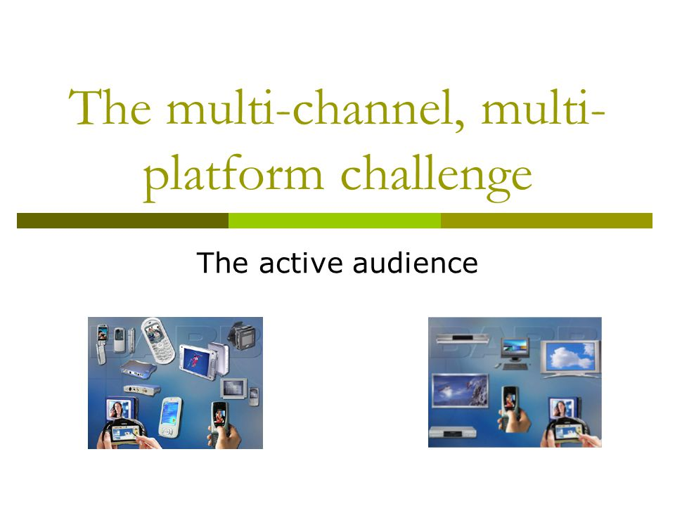 The multi-channel, multi- platform challenge The active audience